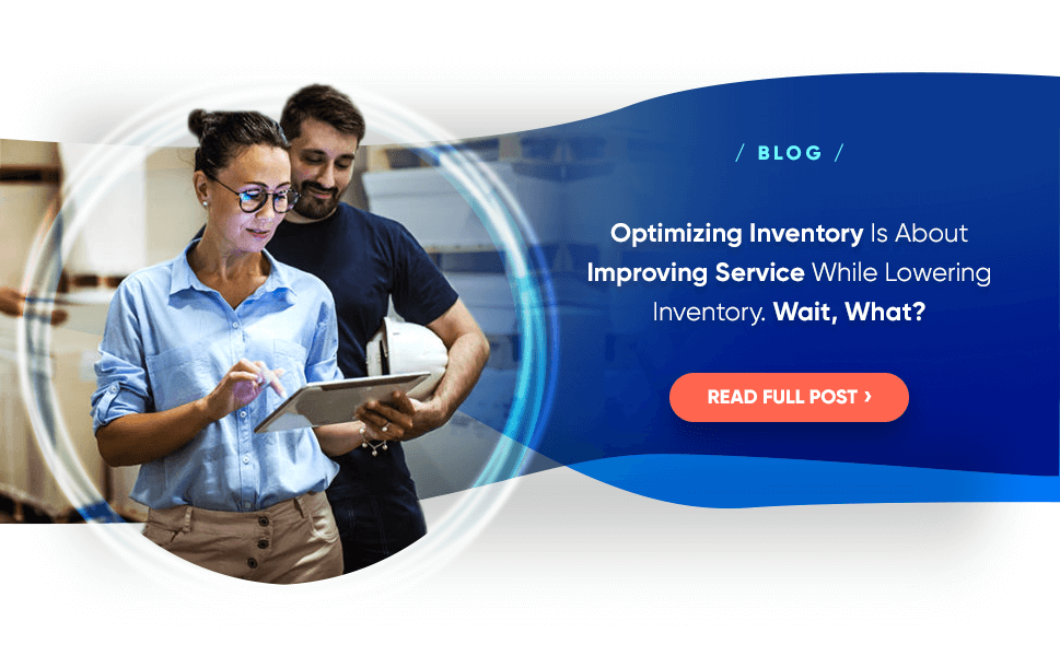 BLOG: Optimizing Inventory Is About Improving Service While Lowering Inventory. Wait, What?